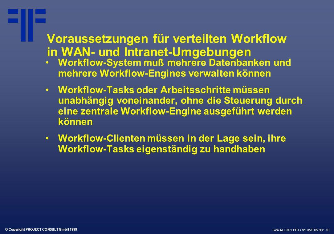 © Copyright PROJECT CONSULT GmbH 1999 SW/ ALLG01.PPT / V1.0/26.05.99/ 10 Voraussetzungen für verteilten Workflow in WAN- und Intranet-Umgebungen Workflow-System muß mehrere Datenbanken und mehrere Workflow-Engines verwalten können Workflow-Tasks oder Arbeitsschritte müssen unabhängig voneinander, ohne die Steuerung durch eine zentrale Workflow-Engine ausgeführt werden können Workflow-Clienten müssen in der Lage sein, ihre Workflow-Tasks eigenständig zu handhaben