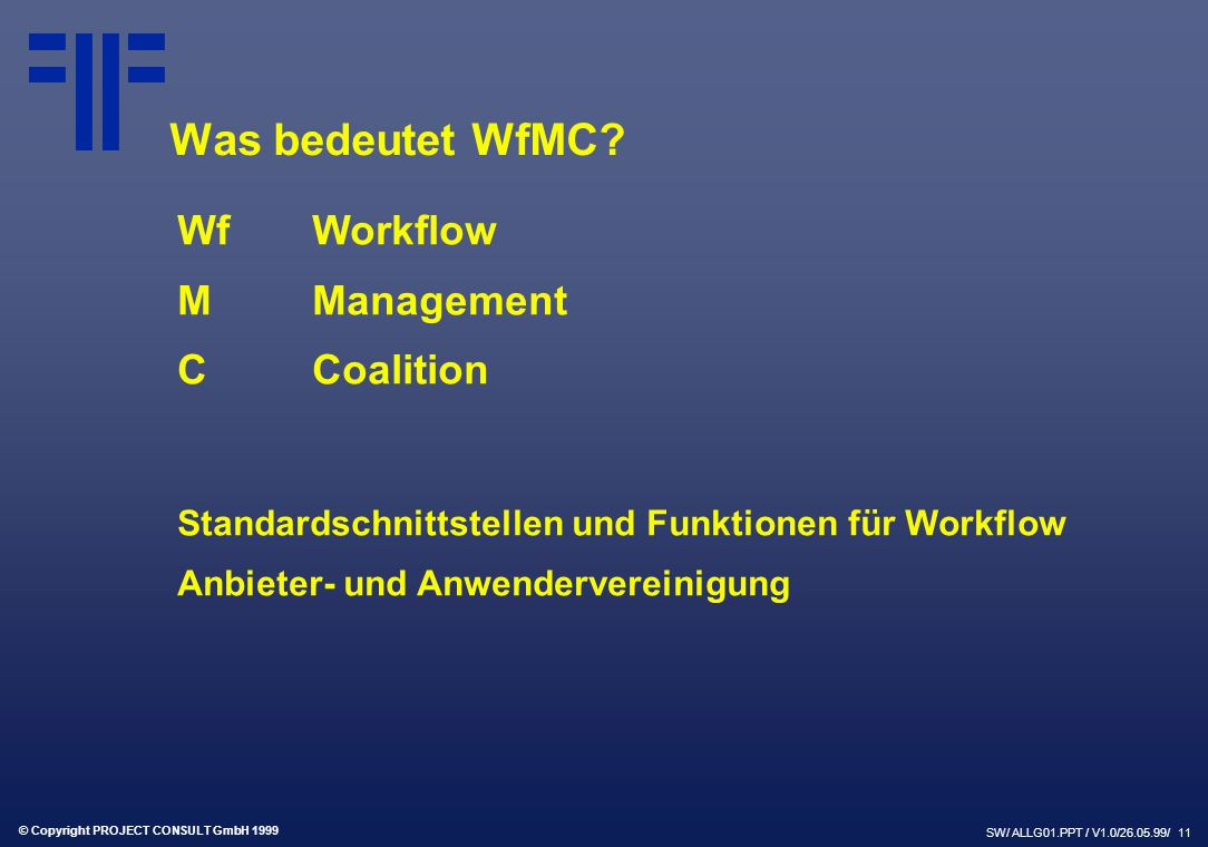 © Copyright PROJECT CONSULT GmbH 1999 SW/ ALLG01.PPT / V1.0/26.05.99/ 11 Was bedeutet WfMC? WfWorkflow MManagement CCoalition Standardschnittstellen u