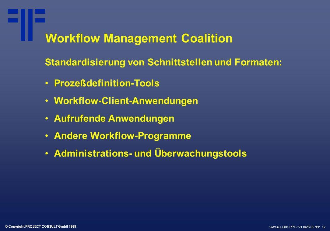 © Copyright PROJECT CONSULT GmbH 1999 SW/ ALLG01.PPT / V1.0/26.05.99/ 12 Workflow Management Coalition Standardisierung von Schnittstellen und Formaten: Prozeßdefinition-Tools Workflow-Client-Anwendungen Aufrufende Anwendungen Andere Workflow-Programme Administrations- und Überwachungstools