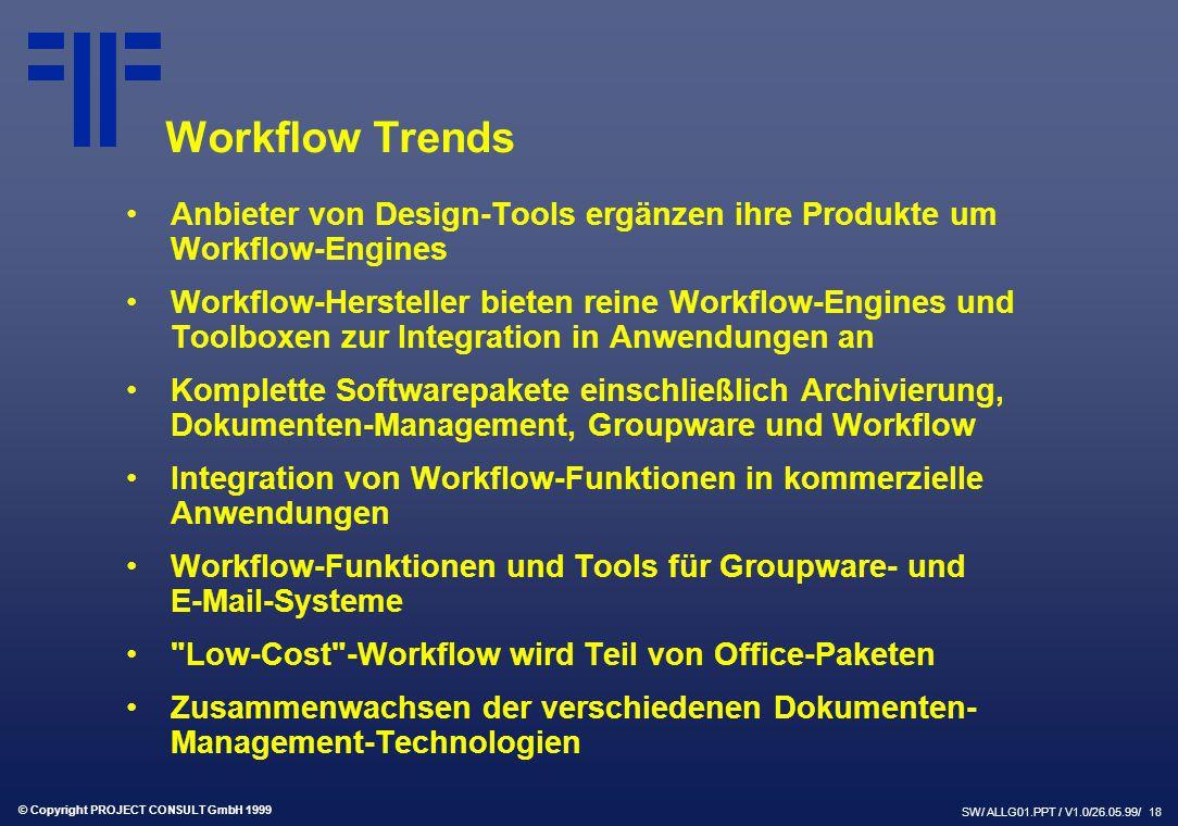 © Copyright PROJECT CONSULT GmbH 1999 SW/ ALLG01.PPT / V1.0/26.05.99/ 18 Workflow Trends Anbieter von Design-Tools ergänzen ihre Produkte um Workflow-Engines Workflow-Hersteller bieten reine Workflow-Engines und Toolboxen zur Integration in Anwendungen an Komplette Softwarepakete einschließlich Archivierung, Dokumenten-Management, Groupware und Workflow Integration von Workflow-Funktionen in kommerzielle Anwendungen Workflow-Funktionen und Tools für Groupware- und E-Mail-Systeme Low-Cost -Workflow wird Teil von Office-Paketen Zusammenwachsen der verschiedenen Dokumenten- Management-Technologien