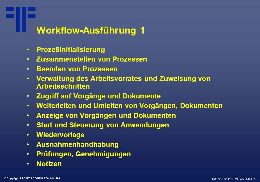 © Copyright PROJECT CONSULT GmbH 1999 SW/ ALLG01.PPT / V1.0/26.05.99/ 23 Workflow-Ausführung 1 Prozeßinitialisierung Zusammenstellen von Prozessen Beenden von Prozessen Verwaltung des Arbeitsvorrates und Zuweisung von Arbeitsschritten Zugriff auf Vorgänge und Dokumente Weiterleiten und Umleiten von Vorgängen, Dokumenten Anzeige von Vorgängen und Dokumenten Start und Steuerung von Anwendungen Wiedervorlage Ausnahmenhandhabung Prüfungen, Genehmigungen Notizen