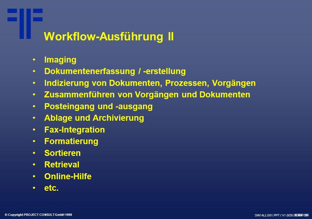 © Copyright PROJECT CONSULT GmbH 1999 SW/ ALLG01.PPT / V1.0/26.05.99/ 25 Workflow-Ausführung II Imaging Dokumentenerfassung / -erstellung Indizierung von Dokumenten, Prozessen, Vorgängen Zusammenführen von Vorgängen und Dokumenten Posteingang und -ausgang Ablage und Archivierung Fax-Integration Formatierung Sortieren Retrieval Online-Hilfe etc.