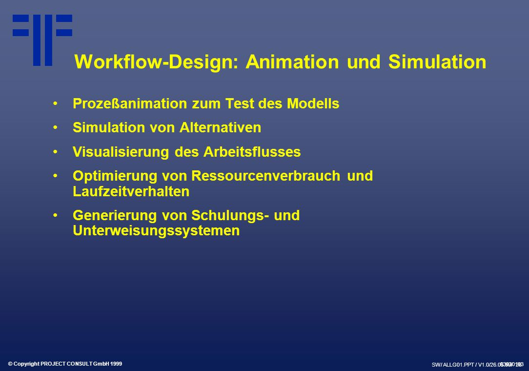 © Copyright PROJECT CONSULT GmbH 1999 SW/ ALLG01.PPT / V1.0/26.05.99/ 26 Workflow-Design: Animation und Simulation Prozeßanimation zum Test des Modell