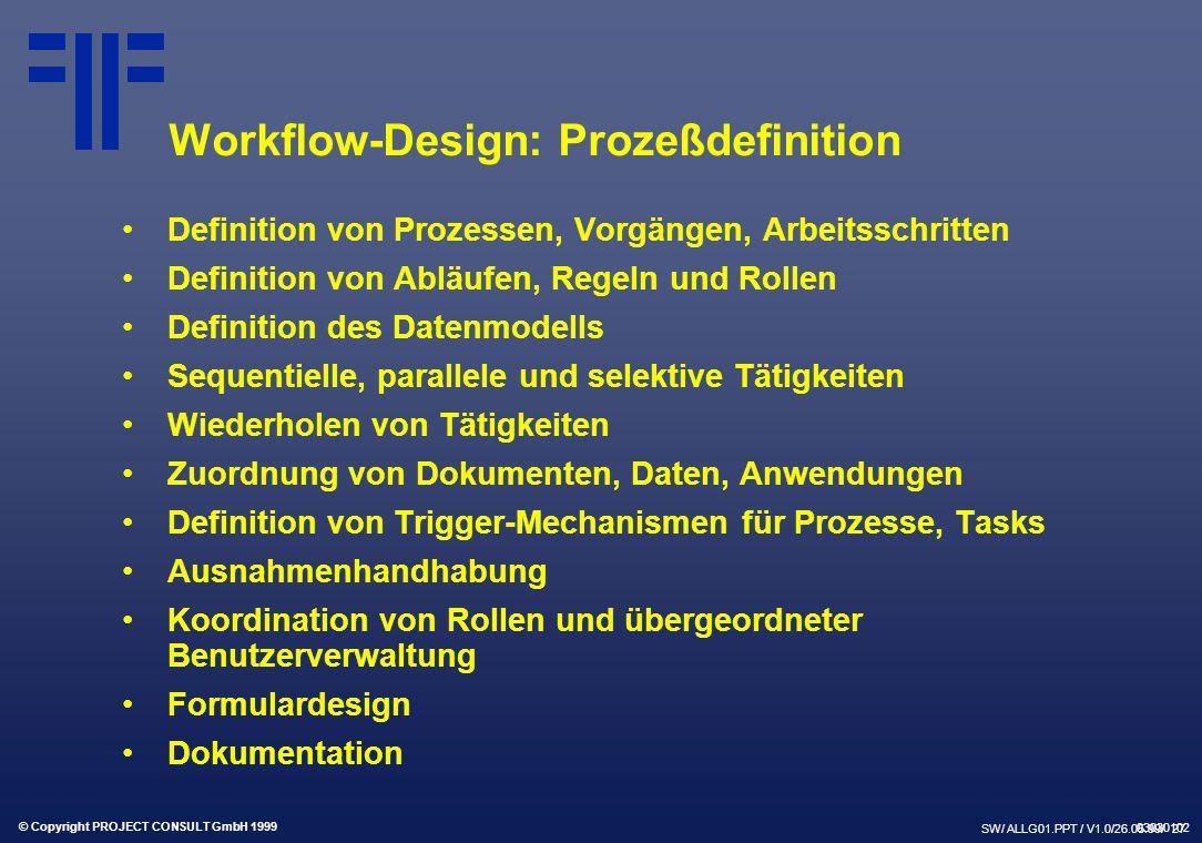 © Copyright PROJECT CONSULT GmbH 1999 SW/ ALLG01.PPT / V1.0/26.05.99/ 27 Workflow-Design: Prozeßdefinition Definition von Prozessen, Vorgängen, Arbeitsschritten Definition von Abläufen, Regeln und Rollen Definition des Datenmodells Sequentielle, parallele und selektive Tätigkeiten Wiederholen von Tätigkeiten Zuordnung von Dokumenten, Daten, Anwendungen Definition von Trigger-Mechanismen für Prozesse, Tasks Ausnahmenhandhabung Koordination von Rollen und übergeordneter Benutzerverwaltung Formulardesign Dokumentation 03030102