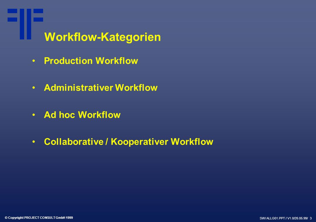 © Copyright PROJECT CONSULT GmbH 1999 SW/ ALLG01.PPT / V1.0/26.05.99/ 3 Workflow-Kategorien Production Workflow Administrativer Workflow Ad hoc Workfl