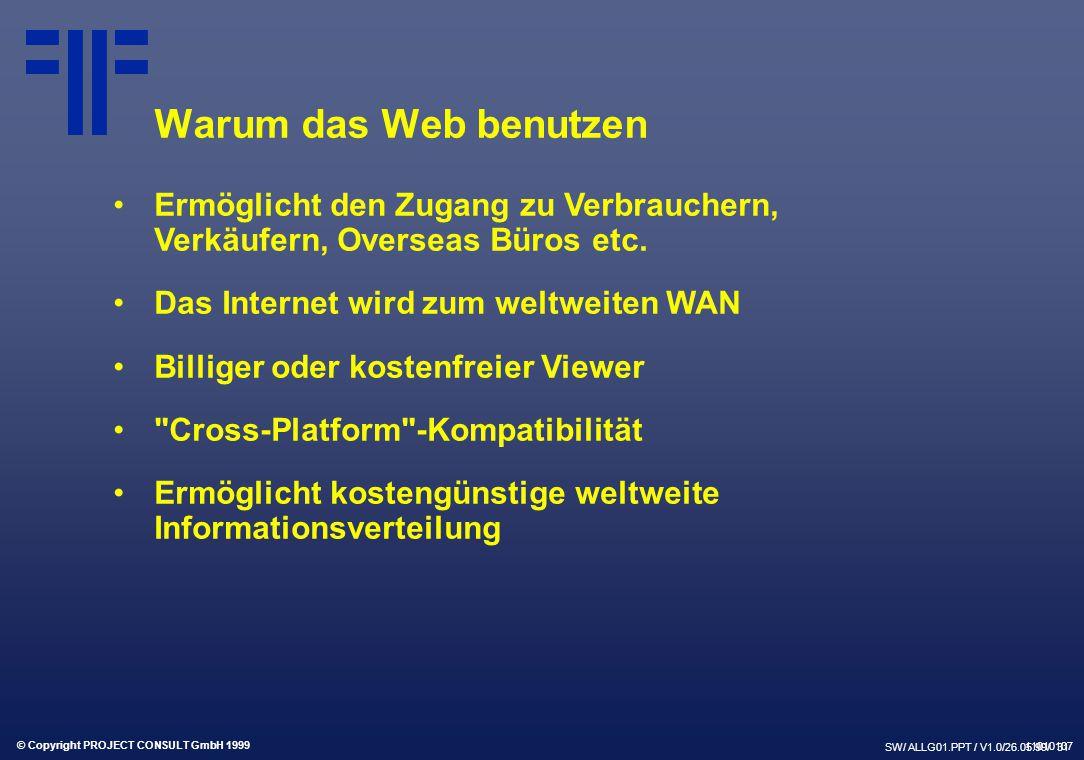 © Copyright PROJECT CONSULT GmbH 1999 SW/ ALLG01.PPT / V1.0/26.05.99/ 31 Warum das Web benutzen Ermöglicht den Zugang zu Verbrauchern, Verkäufern, Overseas Büros etc.