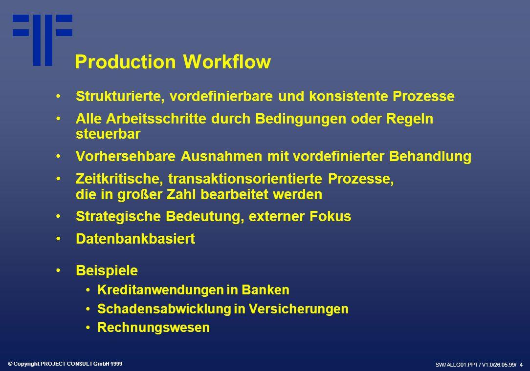 © Copyright PROJECT CONSULT GmbH 1999 SW/ ALLG01.PPT / V1.0/26.05.99/ 4 Production Workflow Strukturierte, vordefinierbare und konsistente Prozesse Alle Arbeitsschritte durch Bedingungen oder Regeln steuerbar Vorhersehbare Ausnahmen mit vordefinierter Behandlung Zeitkritische, transaktionsorientierte Prozesse, die in großer Zahl bearbeitet werden Strategische Bedeutung, externer Fokus Datenbankbasiert Beispiele Kreditanwendungen in Banken Schadensabwicklung in Versicherungen Rechnungswesen