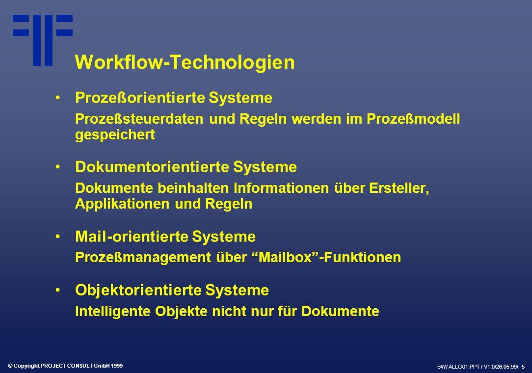 © Copyright PROJECT CONSULT GmbH 1999 SW/ ALLG01.PPT / V1.0/26.05.99/ 5 Workflow-Technologien Prozeßorientierte Systeme Prozeßsteuerdaten und Regeln werden im Prozeßmodell gespeichert Dokumentorientierte Systeme Dokumente beinhalten Informationen über Ersteller, Applikationen und Regeln Mail-orientierte Systeme Prozeßmanagement über Mailbox -Funktionen Objektorientierte Systeme Intelligente Objekte nicht nur für Dokumente
