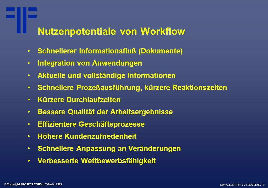 © Copyright PROJECT CONSULT GmbH 1999 SW/ ALLG01.PPT / V1.0/26.05.99/ 6 Nutzenpotentiale von Workflow Schnellerer Informationsfluß (Dokumente) Integration von Anwendungen Aktuelle und vollständige Informationen Schnellere Prozeßausführung, kürzere Reaktionszeiten Kürzere Durchlaufzeiten Bessere Qualität der Arbeitsergebnisse Effizientere Geschäftsprozesse Höhere Kundenzufriedenheit Schnellere Anpassung an Veränderungen Verbesserte Wettbewerbsfähigkeit