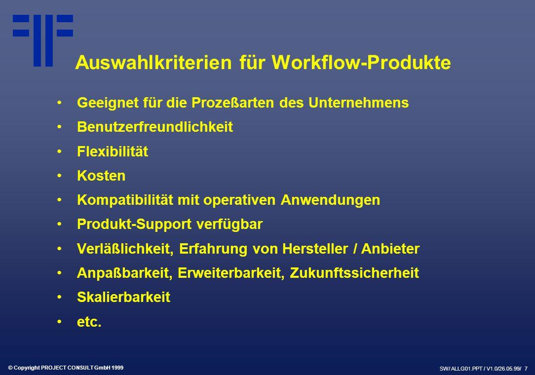 © Copyright PROJECT CONSULT GmbH 1999 SW/ ALLG01.PPT / V1.0/26.05.99/ 7 Auswahlkriterien für Workflow-Produkte Geeignet für die Prozeßarten des Unternehmens Benutzerfreundlichkeit Flexibilität Kosten Kompatibilität mit operativen Anwendungen Produkt-Support verfügbar Verläßlichkeit, Erfahrung von Hersteller / Anbieter Anpaßbarkeit, Erweiterbarkeit, Zukunftssicherheit Skalierbarkeit etc.