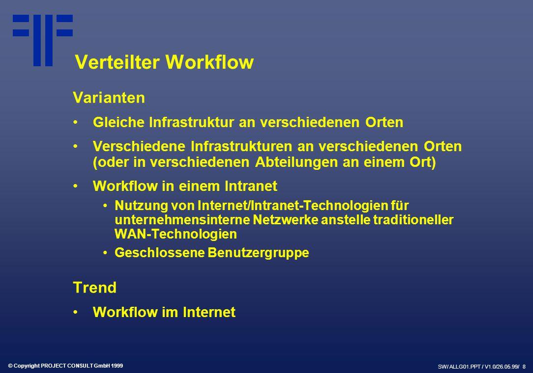 © Copyright PROJECT CONSULT GmbH 1999 SW/ ALLG01.PPT / V1.0/26.05.99/ 8 Verteilter Workflow Varianten Gleiche Infrastruktur an verschiedenen Orten Verschiedene Infrastrukturen an verschiedenen Orten (oder in verschiedenen Abteilungen an einem Ort) Workflow in einem Intranet Nutzung von Internet/Intranet-Technologien für unternehmensinterne Netzwerke anstelle traditioneller WAN-Technologien Geschlossene Benutzergruppe Trend Workflow im Internet