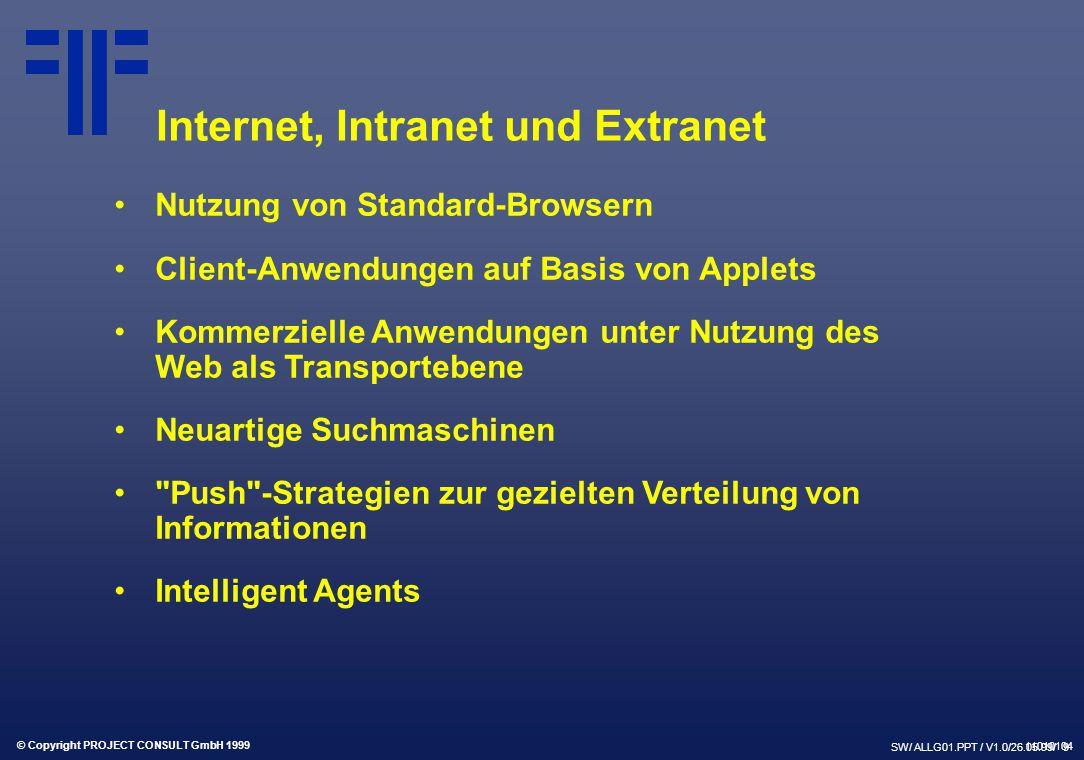 © Copyright PROJECT CONSULT GmbH 1999 SW/ ALLG01.PPT / V1.0/26.05.99/ 9 Internet, Intranet und Extranet Nutzung von Standard-Browsern Client-Anwendungen auf Basis von Applets Kommerzielle Anwendungen unter Nutzung des Web als Transportebene Neuartige Suchmaschinen Push -Strategien zur gezielten Verteilung von Informationen Intelligent Agents 11010104