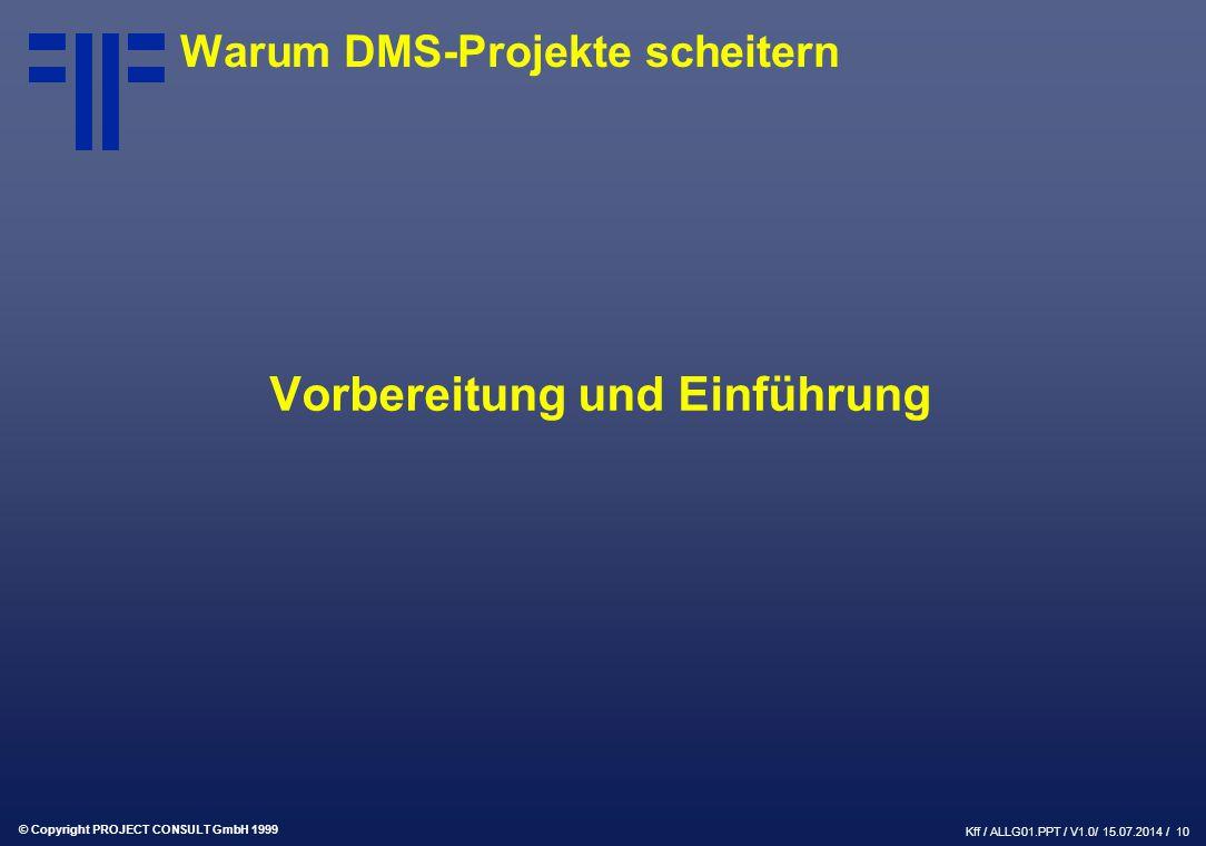 © Copyright PROJECT CONSULT GmbH 1999 Kff / ALLG01.PPT / V1.0/ 15.07.2014 / 10 Warum DMS-Projekte scheitern Vorbereitung und Einführung