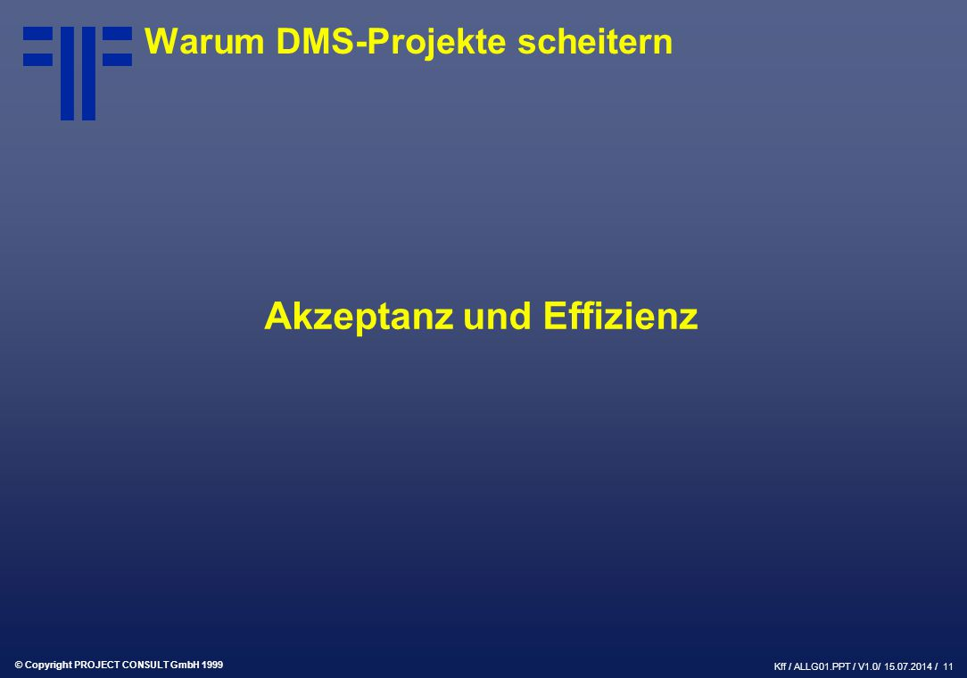 © Copyright PROJECT CONSULT GmbH 1999 Kff / ALLG01.PPT / V1.0/ 15.07.2014 / 11 Warum DMS-Projekte scheitern Akzeptanz und Effizienz