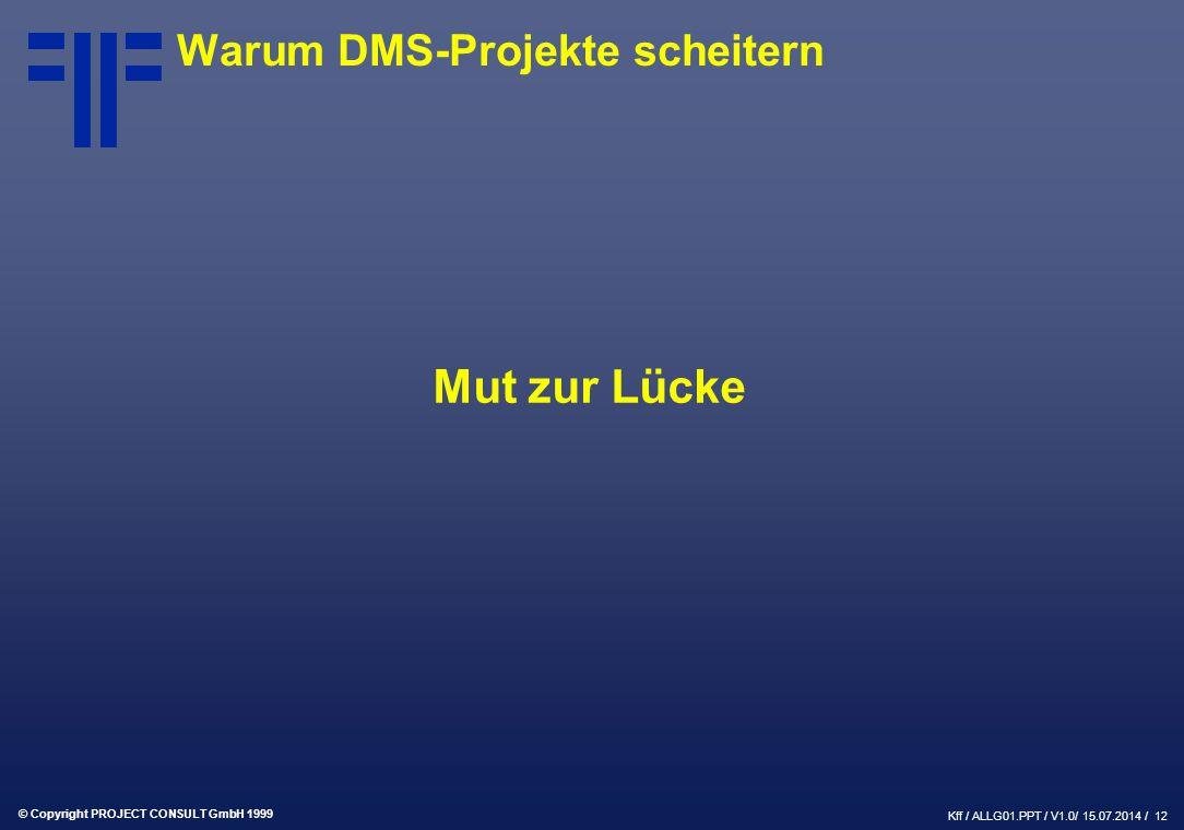 © Copyright PROJECT CONSULT GmbH 1999 Kff / ALLG01.PPT / V1.0/ 15.07.2014 / 12 Warum DMS-Projekte scheitern Mut zur Lücke