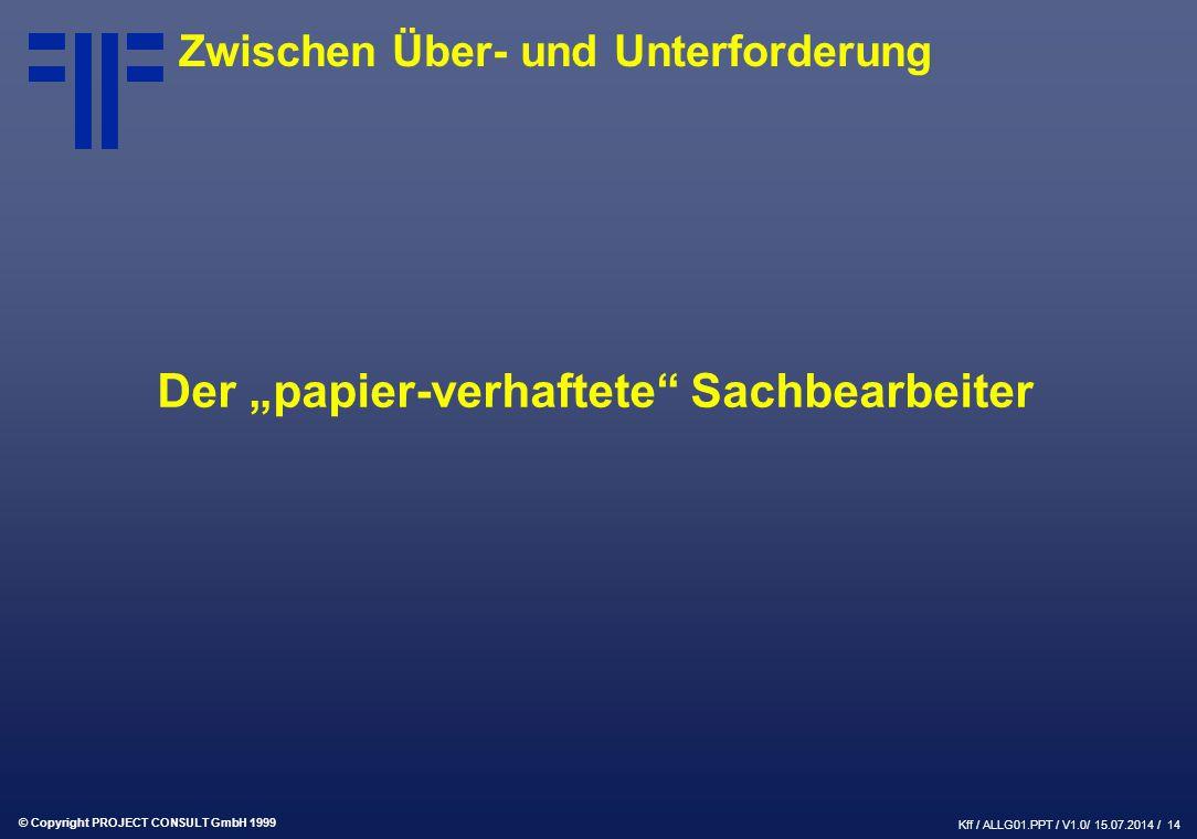 """© Copyright PROJECT CONSULT GmbH 1999 Kff / ALLG01.PPT / V1.0/ 15.07.2014 / 14 Zwischen Über- und Unterforderung Der """"papier-verhaftete Sachbearbeiter"""