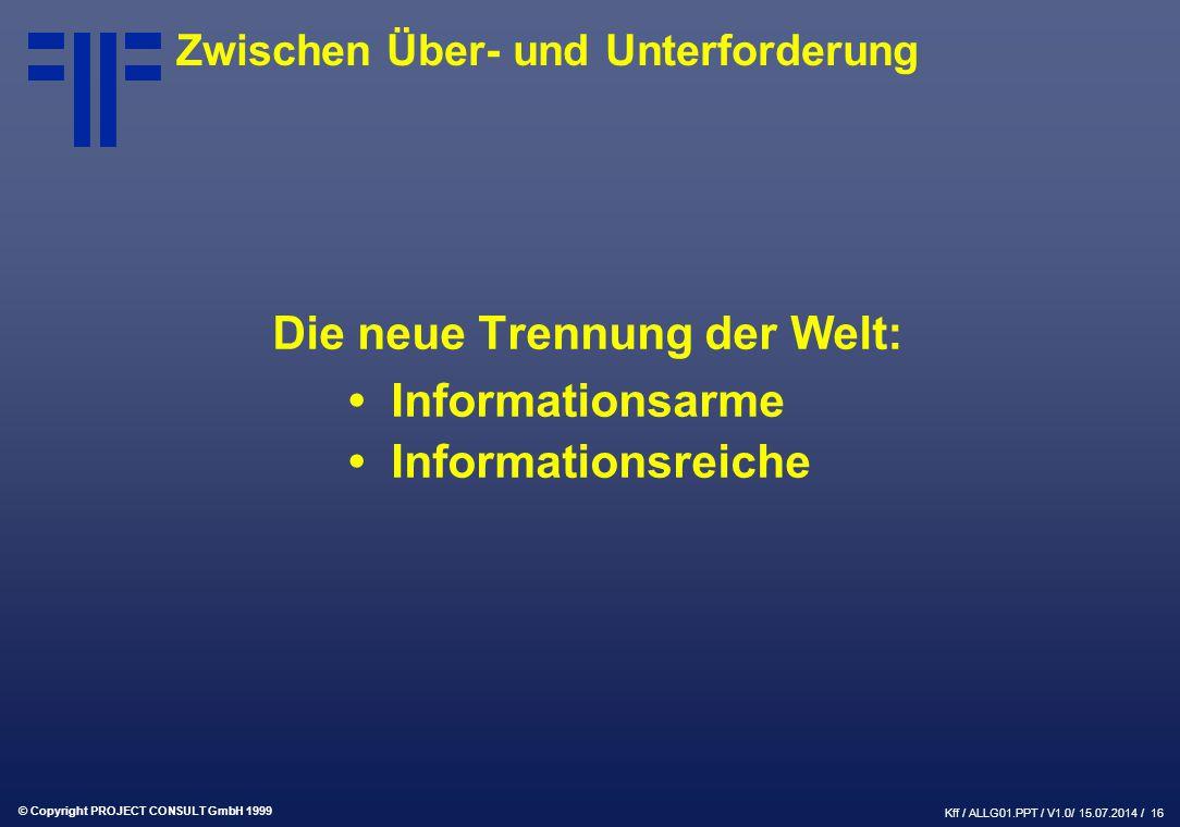© Copyright PROJECT CONSULT GmbH 1999 Kff / ALLG01.PPT / V1.0/ 15.07.2014 / 16 Zwischen Über- und Unterforderung Die neue Trennung der Welt: Informationsarme Informationsreiche