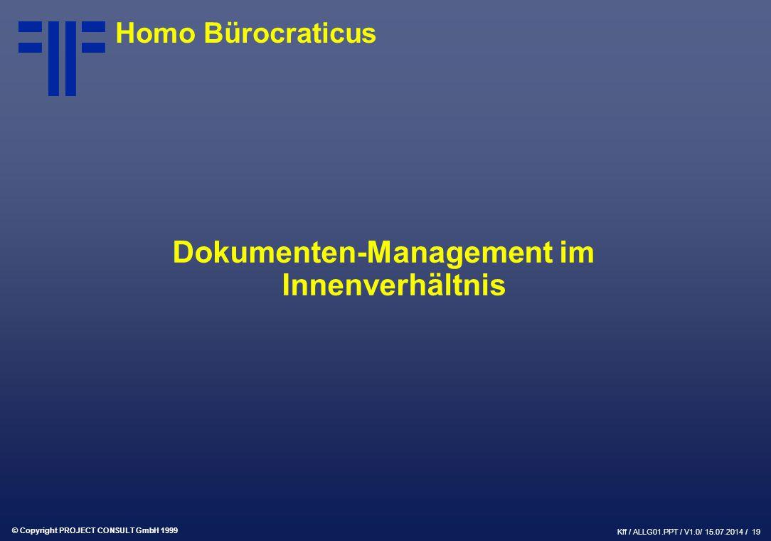 © Copyright PROJECT CONSULT GmbH 1999 Kff / ALLG01.PPT / V1.0/ 15.07.2014 / 19 Homo Bürocraticus Dokumenten-Management im Innenverhältnis