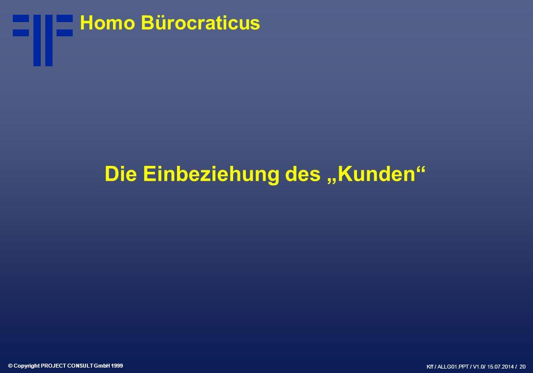 """© Copyright PROJECT CONSULT GmbH 1999 Kff / ALLG01.PPT / V1.0/ 15.07.2014 / 20 Die Einbeziehung des """"Kunden Homo Bürocraticus"""