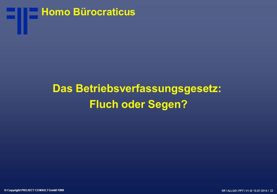 © Copyright PROJECT CONSULT GmbH 1999 Kff / ALLG01.PPT / V1.0/ 15.07.2014 / 22 Das Betriebsverfassungsgesetz: Fluch oder Segen.