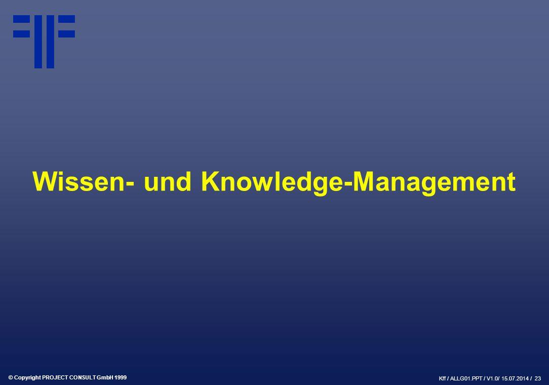 © Copyright PROJECT CONSULT GmbH 1999 Kff / ALLG01.PPT / V1.0/ 15.07.2014 / 23 Wissen- und Knowledge-Management