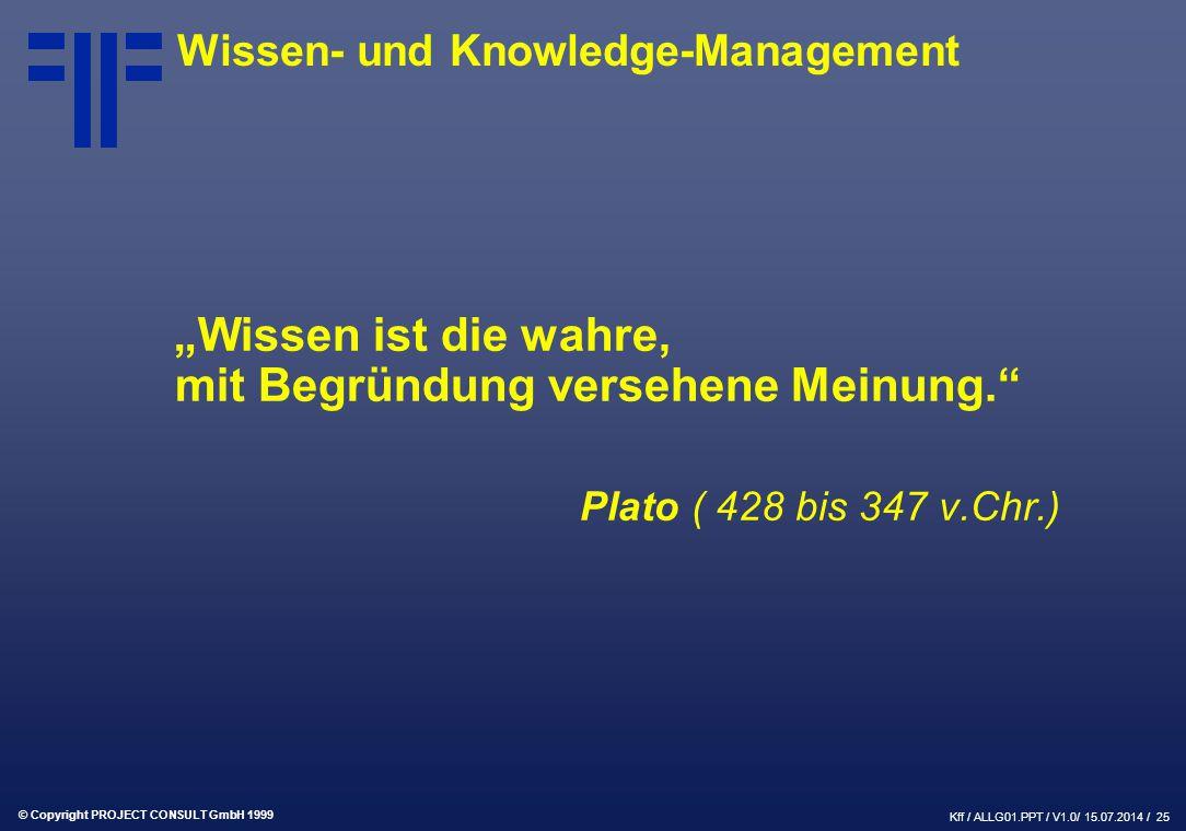 """© Copyright PROJECT CONSULT GmbH 1999 Kff / ALLG01.PPT / V1.0/ 15.07.2014 / 25 """"Wissen ist die wahre, mit Begründung versehene Meinung. Plato ( 428 bis 347 v.Chr.) Wissen- und Knowledge-Management"""