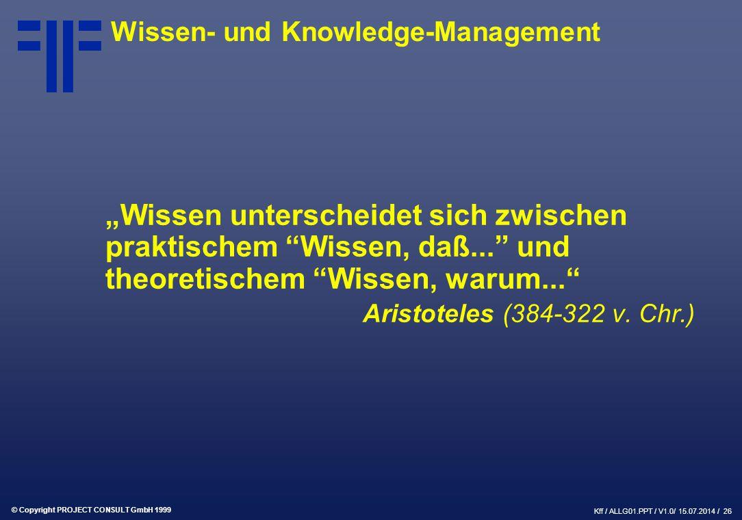 """© Copyright PROJECT CONSULT GmbH 1999 Kff / ALLG01.PPT / V1.0/ 15.07.2014 / 26 """"Wissen unterscheidet sich zwischen praktischem Wissen, daß... und theoretischem Wissen, warum... Aristoteles (384-322 v."""