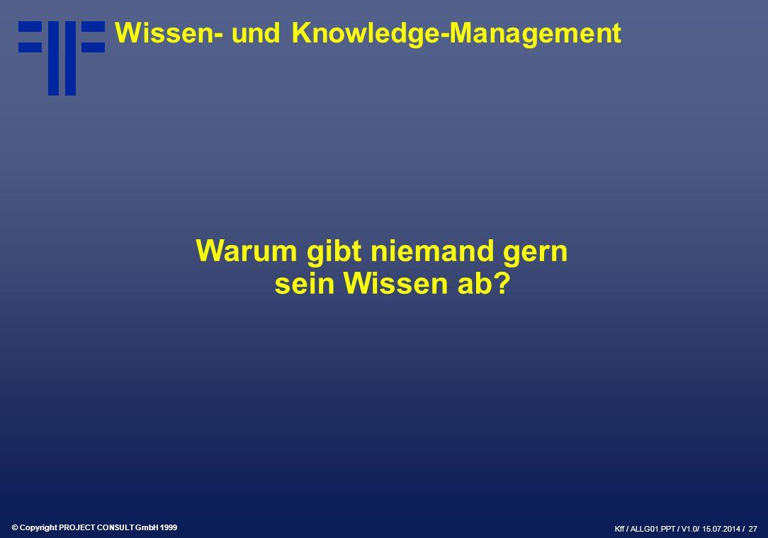 © Copyright PROJECT CONSULT GmbH 1999 Kff / ALLG01.PPT / V1.0/ 15.07.2014 / 27 Wissen- und Knowledge-Management Warum gibt niemand gern sein Wissen ab?