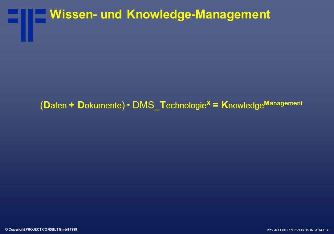 © Copyright PROJECT CONSULT GmbH 1999 Kff / ALLG01.PPT / V1.0/ 15.07.2014 / 30 Wissen- und Knowledge-Management (D aten + D okumente ) * DMS_T echnologie X = K nowledge Management