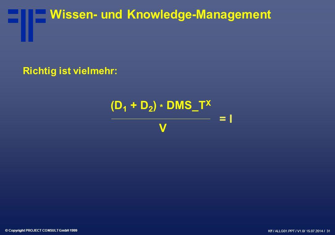 © Copyright PROJECT CONSULT GmbH 1999 Kff / ALLG01.PPT / V1.0/ 15.07.2014 / 31 Wissen- und Knowledge-Management Richtig ist vielmehr: (D 1 + D 2 ) * DMS_T X V = I