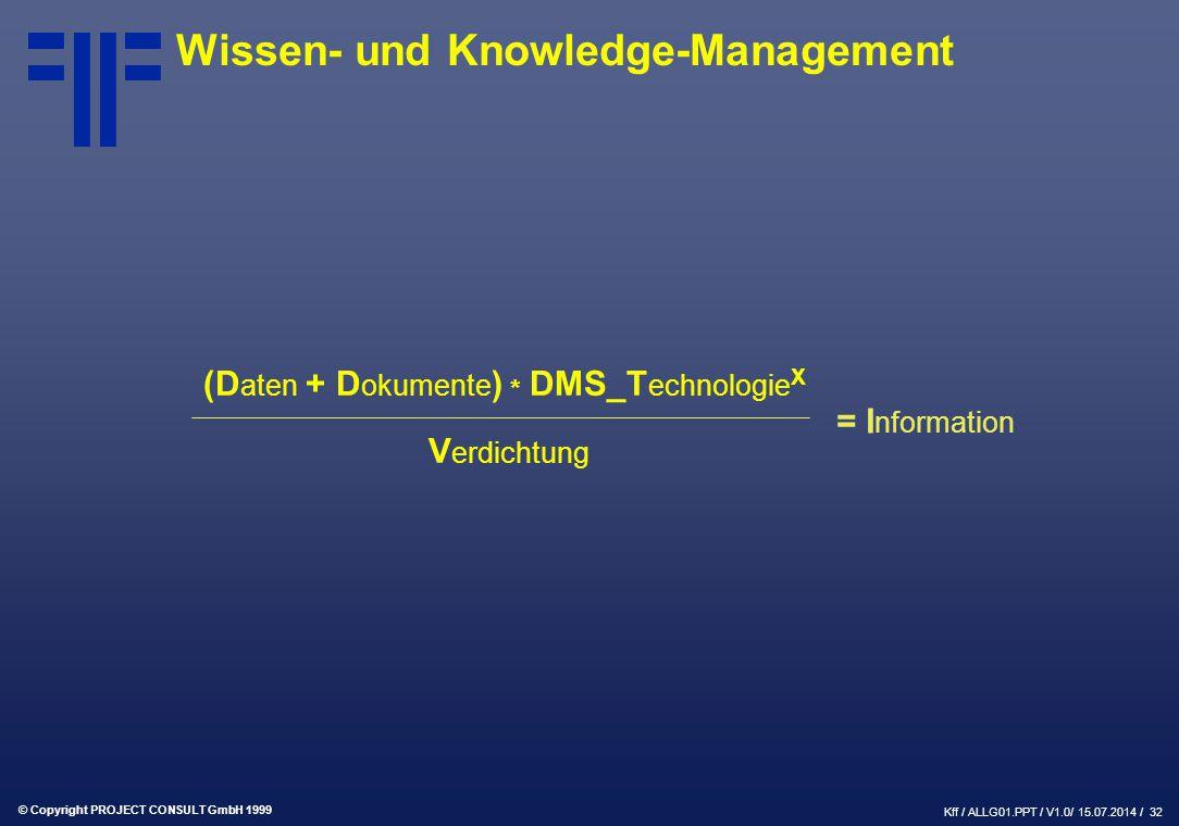 © Copyright PROJECT CONSULT GmbH 1999 Kff / ALLG01.PPT / V1.0/ 15.07.2014 / 32 Wissen- und Knowledge-Management (D aten + D okumente ) * DMS_T echnologie X V erdichtung = I nformation