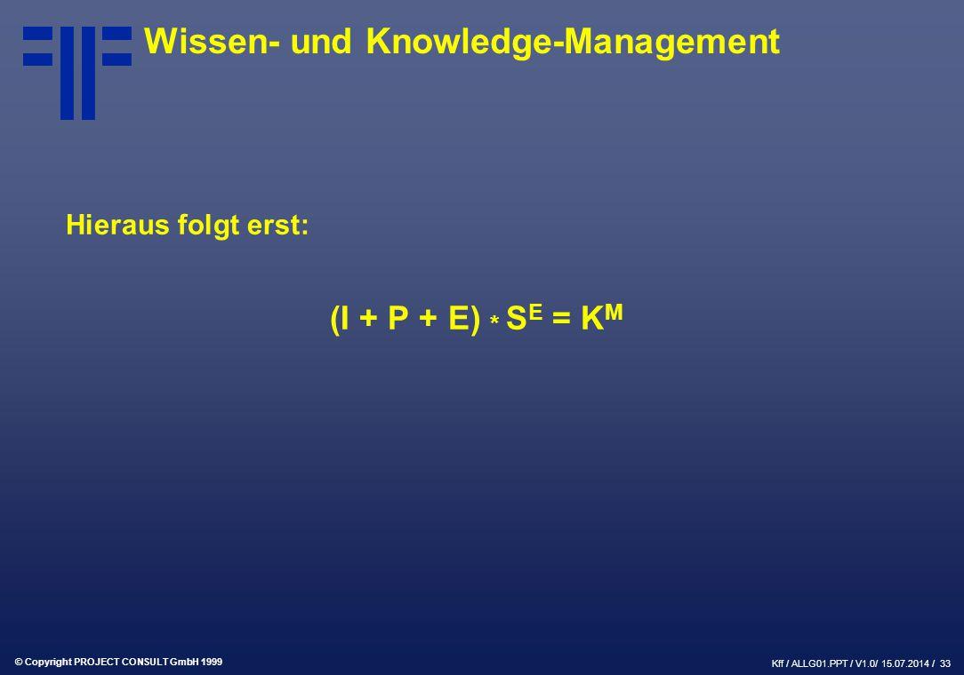 © Copyright PROJECT CONSULT GmbH 1999 Kff / ALLG01.PPT / V1.0/ 15.07.2014 / 33 Wissen- und Knowledge-Management Hieraus folgt erst: (I + P + E) * S E = K M