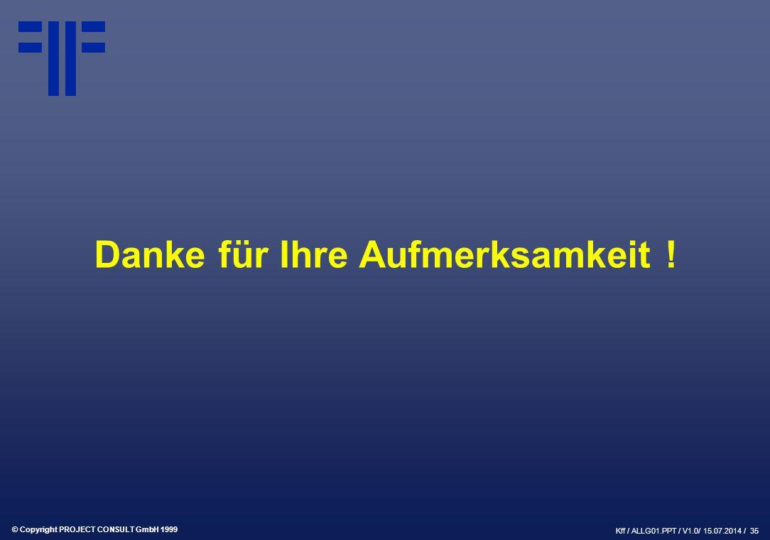 © Copyright PROJECT CONSULT GmbH 1999 Kff / ALLG01.PPT / V1.0/ 15.07.2014 / 35 Danke für Ihre Aufmerksamkeit !