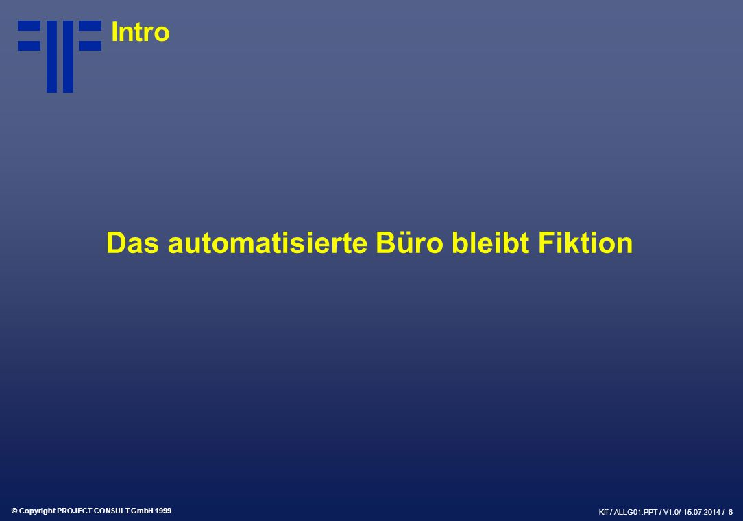 © Copyright PROJECT CONSULT GmbH 1999 Kff / ALLG01.PPT / V1.0/ 15.07.2014 / 6 Intro Das automatisierte Büro bleibt Fiktion