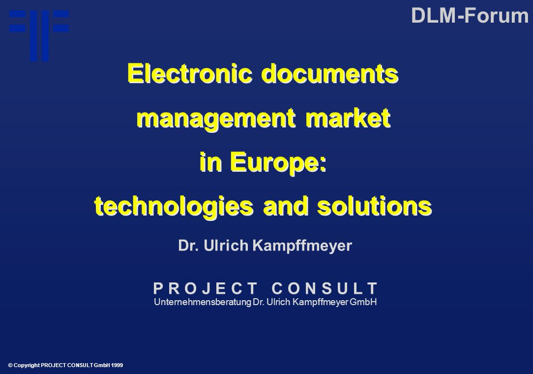 Electronic documents management market in Europe: technologies and solutions Electronic documents management market in Europe: technologies and solutions DLM-Forum © Copyright PROJECT CONSULT GmbH 1999 Dr.