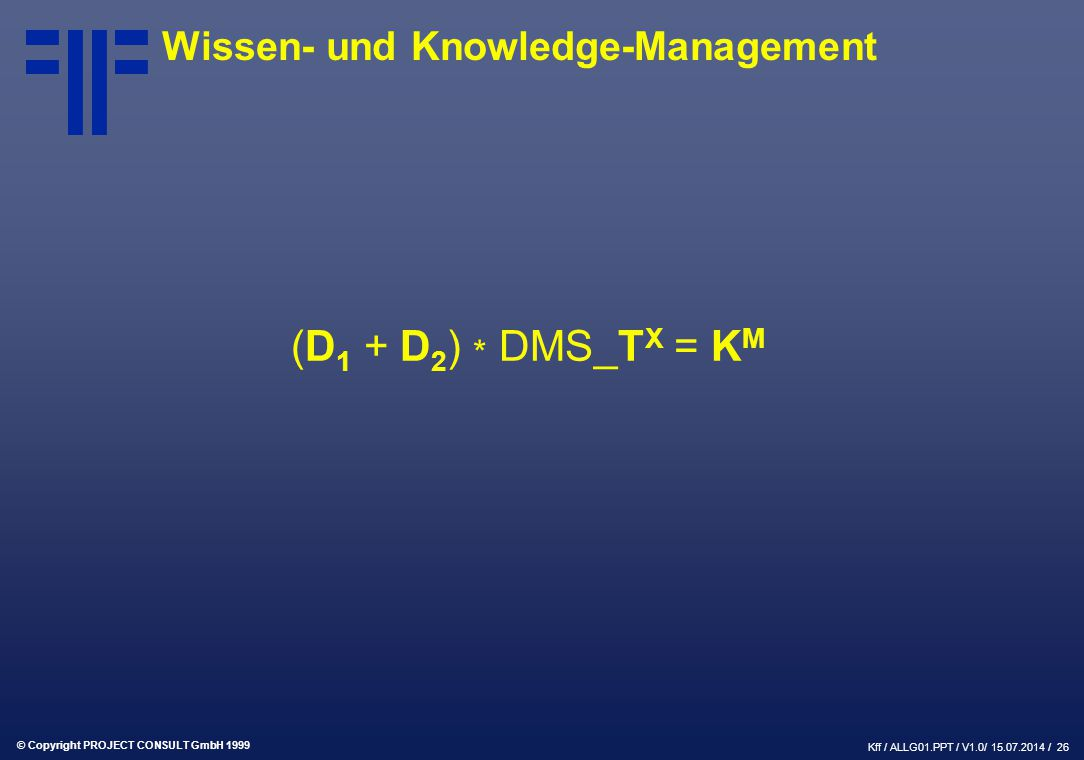 © Copyright PROJECT CONSULT GmbH 1999 Kff / ALLG01.PPT / V1.0/ / 26 Wissen- und Knowledge-Management (D 1 + D 2 ) * DMS_T X = K M