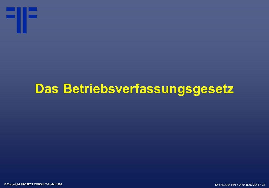 © Copyright PROJECT CONSULT GmbH 1999 Kff / ALLG01.PPT / V1.0/ 15.07.2014 / 33 Das Betriebsverfassungsgesetz Fluch oder Segen?