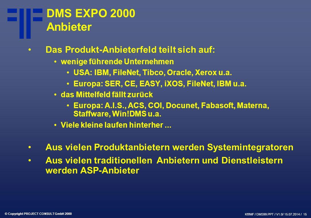 © Copyright PROJECT CONSULT GmbH 2000 Kff/MF / DMS99.PPT / V1.0/ 15.07.2014 / 15 DMS EXPO 2000 Anbieter Das Produkt-Anbieterfeld teilt sich auf: wenige führende Unternehmen USA: IBM, FileNet, Tibco, Oracle, Xerox u.a.