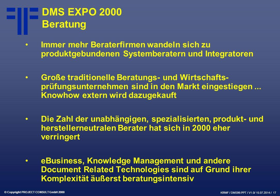 © Copyright PROJECT CONSULT GmbH 2000 Kff/MF / DMS99.PPT / V1.0/ 15.07.2014 / 17 DMS EXPO 2000 Beratung Immer mehr Beraterfirmen wandeln sich zu produktgebundenen Systemberatern und Integratoren Große traditionelle Beratungs- und Wirtschafts- prüfungsunternehmen sind in den Markt eingestiegen...