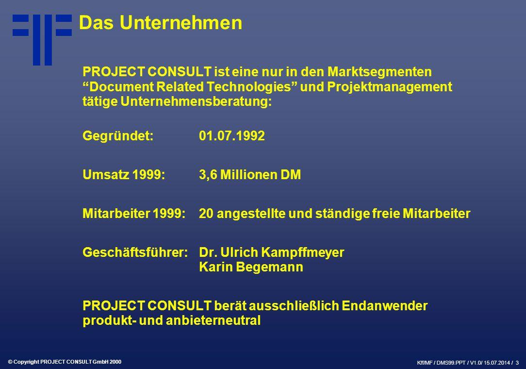 © Copyright PROJECT CONSULT GmbH 2000 Kff/MF / DMS99.PPT / V1.0/ 15.07.2014 / 3 Das Unternehmen PROJECT CONSULT ist eine nur in den Marktsegmenten Document Related Technologies und Projektmanagement tätige Unternehmensberatung: Gegründet:01.07.1992 Umsatz 1999:3,6 Millionen DM Mitarbeiter 1999:20 angestellte und ständige freie Mitarbeiter Geschäftsführer:Dr.