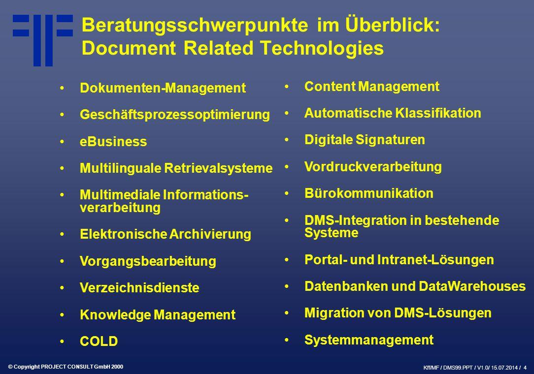 © Copyright PROJECT CONSULT GmbH 2000 Kff/MF / DMS99.PPT / V1.0/ 15.07.2014 / 4 Beratungsschwerpunkte im Überblick: Document Related Technologies Dokumenten-Management Geschäftsprozessoptimierung eBusiness Multilinguale Retrievalsysteme Multimediale Informations- verarbeitung Elektronische Archivierung Vorgangsbearbeitung Verzeichnisdienste Knowledge Management COLD Content Management Automatische Klassifikation Digitale Signaturen Vordruckverarbeitung Bürokommunikation DMS-Integration in bestehende Systeme Portal- und Intranet-Lösungen Datenbanken und DataWarehouses Migration von DMS-Lösungen Systemmanagement