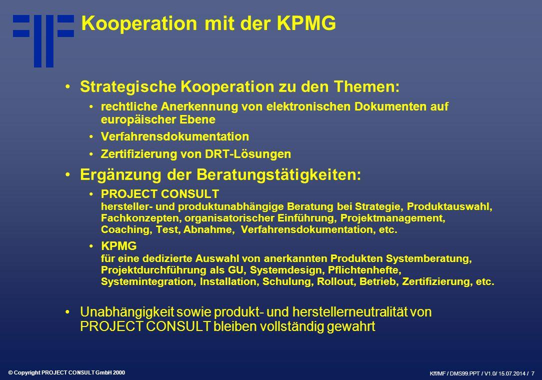 © Copyright PROJECT CONSULT GmbH 2000 Kff/MF / DMS99.PPT / V1.0/ 15.07.2014 / 7 Kooperation mit der KPMG Strategische Kooperation zu den Themen: rechtliche Anerkennung von elektronischen Dokumenten auf europäischer Ebene Verfahrensdokumentation Zertifizierung von DRT-Lösungen Ergänzung der Beratungstätigkeiten: PROJECT CONSULT hersteller- und produktunabhängige Beratung bei Strategie, Produktauswahl, Fachkonzepten, organisatorischer Einführung, Projektmanagement, Coaching, Test, Abnahme, Verfahrensdokumentation, etc.