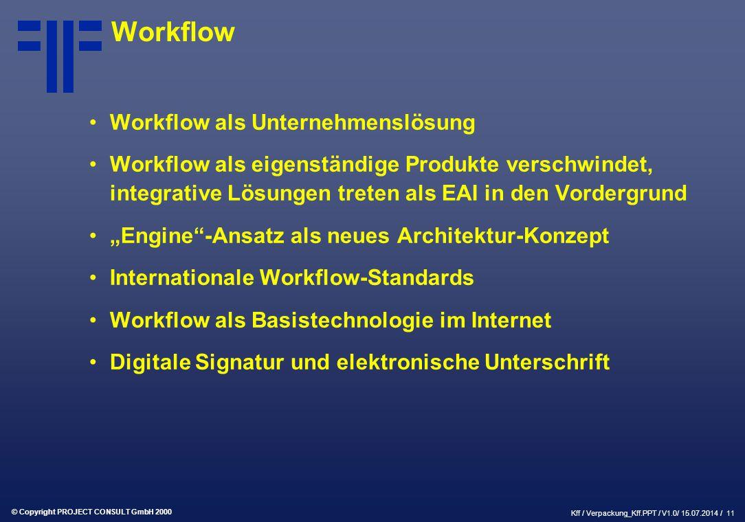"""© Copyright PROJECT CONSULT GmbH 2000 Kff / Verpackung_Kff.PPT / V1.0/ 15.07.2014 / 11 Workflow Workflow als Unternehmenslösung Workflow als eigenständige Produkte verschwindet, integrative Lösungen treten als EAI in den Vordergrund """"Engine -Ansatz als neues Architektur-Konzept Internationale Workflow-Standards Workflow als Basistechnologie im Internet Digitale Signatur und elektronische Unterschrift"""