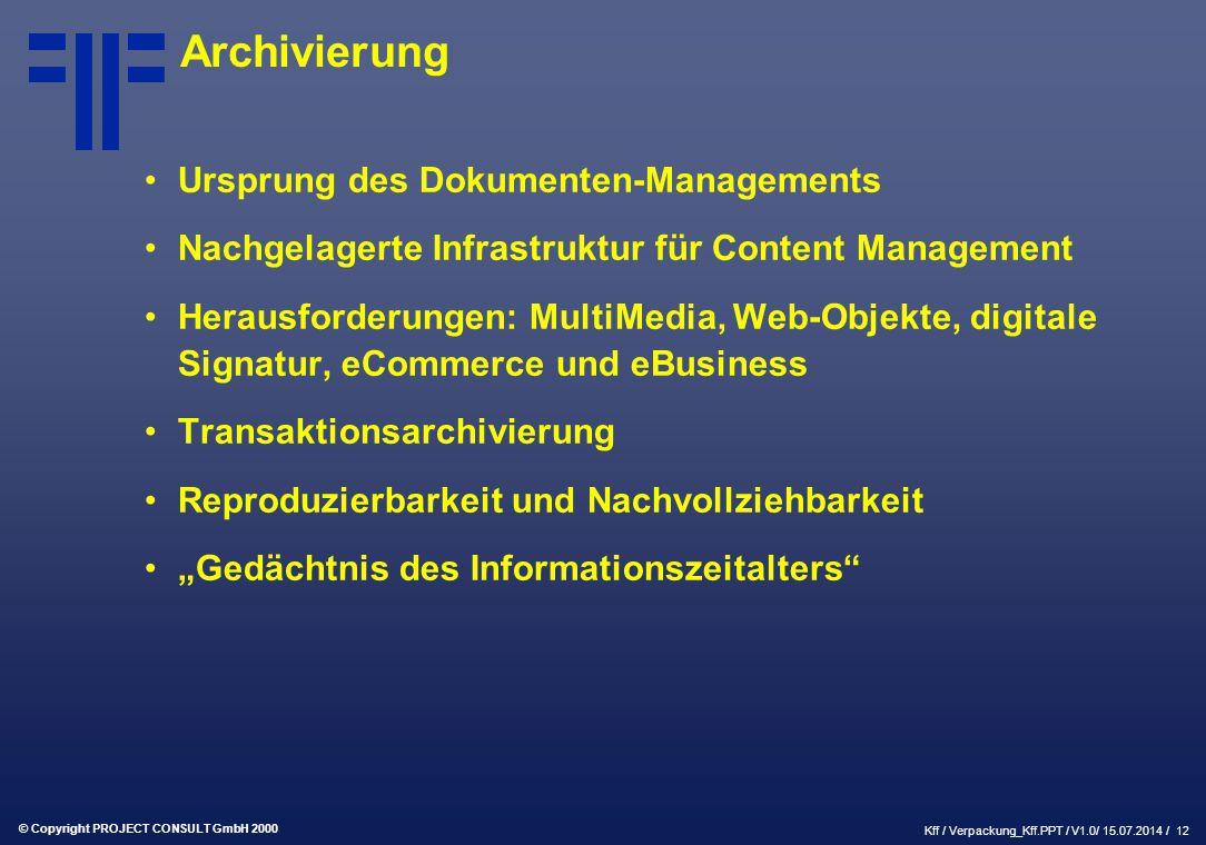 """© Copyright PROJECT CONSULT GmbH 2000 Kff / Verpackung_Kff.PPT / V1.0/ 15.07.2014 / 12 Archivierung Ursprung des Dokumenten-Managements Nachgelagerte Infrastruktur für Content Management Herausforderungen: MultiMedia, Web-Objekte, digitale Signatur, eCommerce und eBusiness Transaktionsarchivierung Reproduzierbarkeit und Nachvollziehbarkeit """"Gedächtnis des Informationszeitalters"""