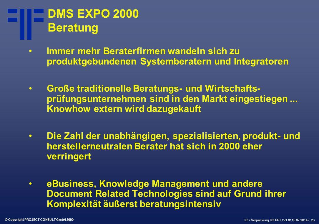 © Copyright PROJECT CONSULT GmbH 2000 Kff / Verpackung_Kff.PPT / V1.0/ 15.07.2014 / 23 DMS EXPO 2000 Beratung Immer mehr Beraterfirmen wandeln sich zu produktgebundenen Systemberatern und Integratoren Große traditionelle Beratungs- und Wirtschafts- prüfungsunternehmen sind in den Markt eingestiegen...