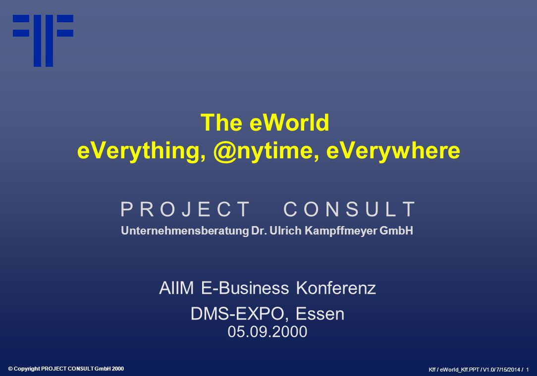 © Copyright PROJECT CONSULT GmbH 2000 Kff / eWorld_Kff.PPT / V1.0/ 7/15/2014 / 1 The eWorld eVerything, @nytime, eVerywhere P R O J E C T C O N S U L
