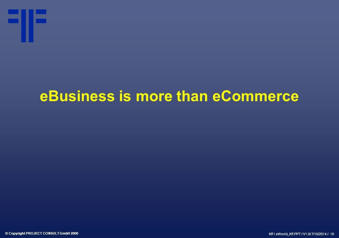 © Copyright PROJECT CONSULT GmbH 2000 Kff / eWorld_Kff.PPT / V1.0/ 7/15/2014 / 10 eBusiness is more than eCommerce