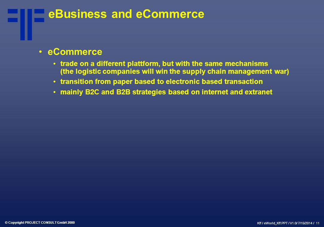 © Copyright PROJECT CONSULT GmbH 2000 Kff / eWorld_Kff.PPT / V1.0/ 7/15/2014 / 11 eBusiness and eCommerce eCommerce trade on a different plattform, bu