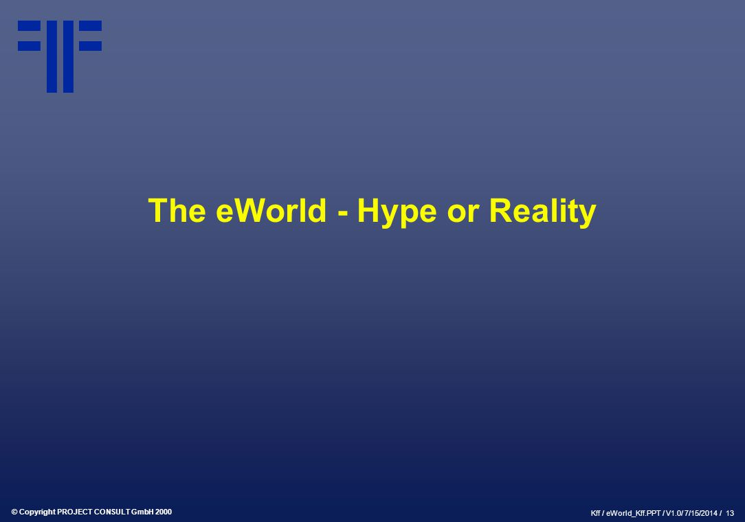 © Copyright PROJECT CONSULT GmbH 2000 Kff / eWorld_Kff.PPT / V1.0/ 7/15/2014 / 13 The eWorld - Hype or Reality