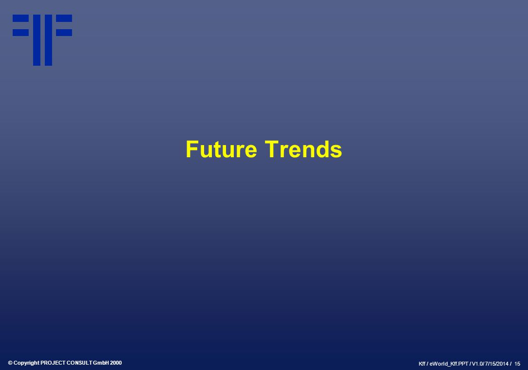 © Copyright PROJECT CONSULT GmbH 2000 Kff / eWorld_Kff.PPT / V1.0/ 7/15/2014 / 15 Future Trends